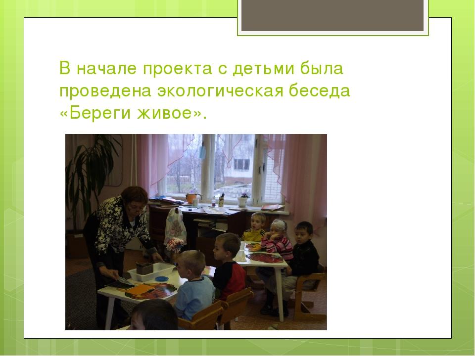 В начале проекта с детьми была проведена экологическая беседа «Береги живое».