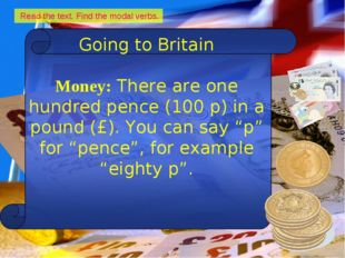 Read the text. Find the modal verbs. Going to Britain Money: There are one h