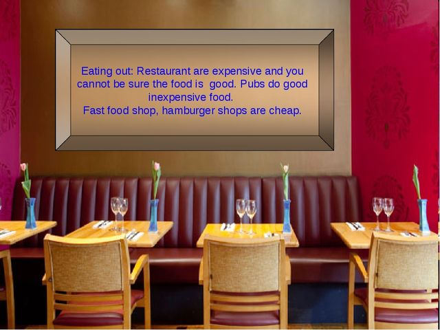 Eating out: Restaurant are expensive and you cannot be sure the food is good....