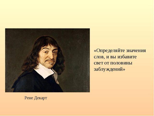 Рене Декарт «Определяйте значения слов, и вы избавите свет от половины заблуж...
