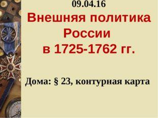09.04.16 Внешняя политика России в 1725-1762 гг. Дома: § 23, контурная карта