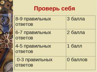 Проверь себя 8-9 правильных ответов3 балла 6-7 правильных ответов2 балла 4-