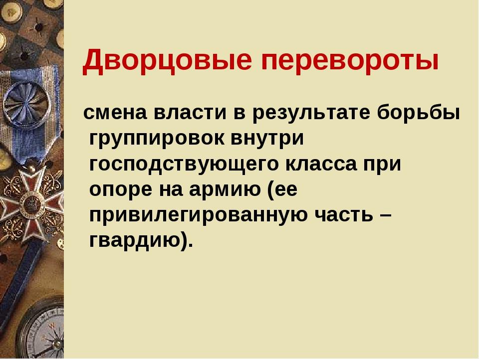 Дворцовые перевороты смена власти в результате борьбы группировок внутри госп...