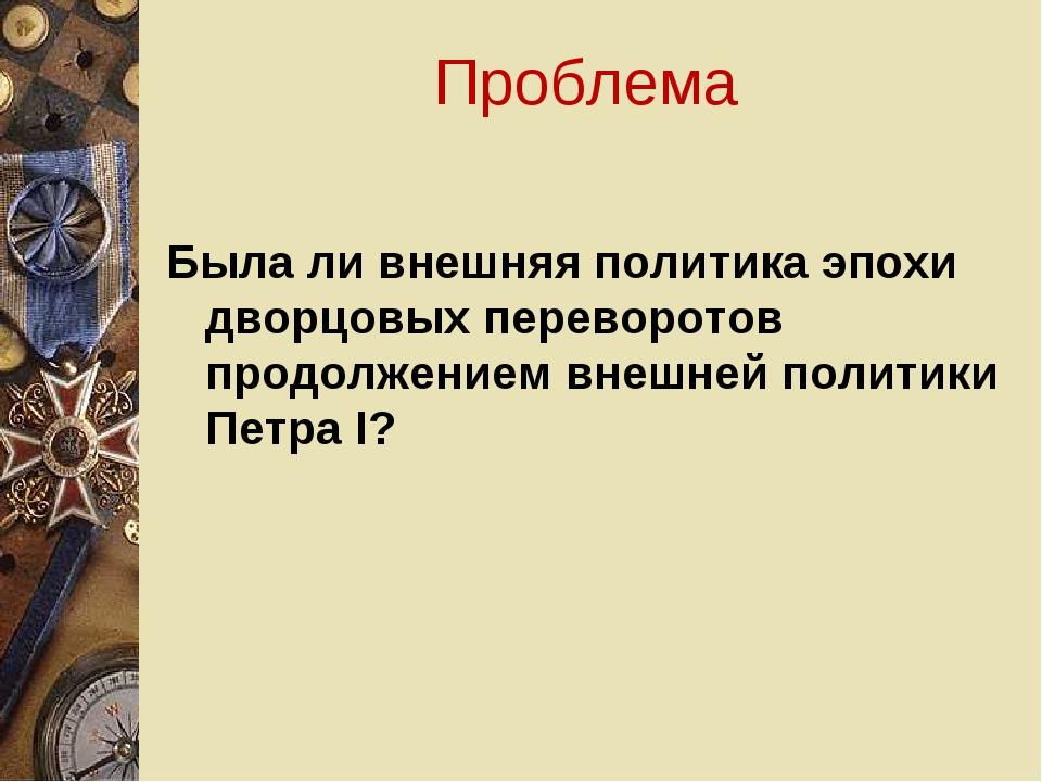 Проблема Была ли внешняя политика эпохи дворцовых переворотов продолжением вн...