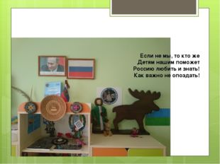 Если не мы, то кто же Детям нашим поможет Россию любить и знать! Как важно не