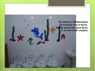 В комнате у Мойдодыра Полотенце есть и мыло. Будем здесь мы руки мыть И за чи