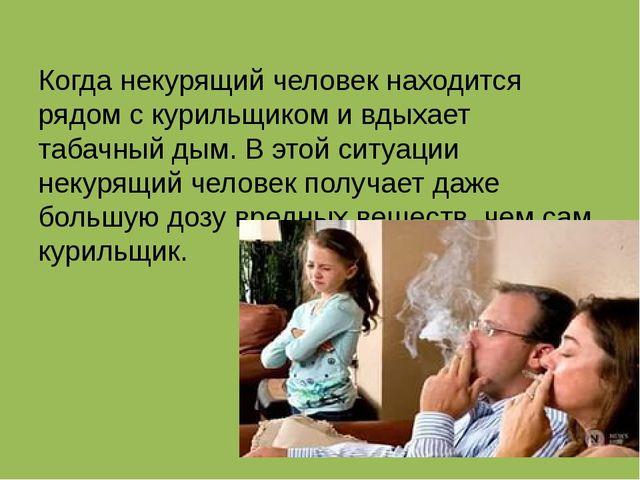 Когда некурящий человек находится рядом с курильщиком и вдыхает табачный дым...