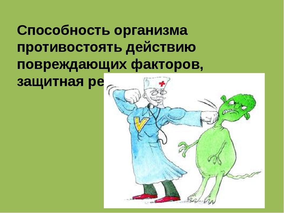 Способность организма противостоять действию повреждающих факторов, защитная...