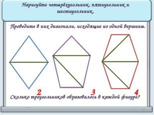Нарисуйте четырёхугольник, пятиугольник и шестиугольник. Проведите в них диаг