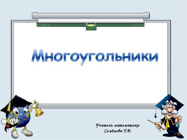 Учитель математики Семёнова Т.В. *