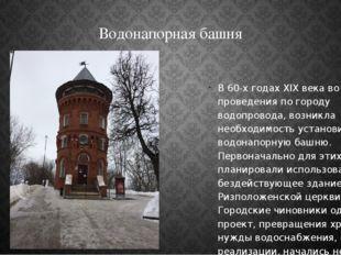 Водонапорная башня В 60-х годах XIX века во время проведения по городу водопр