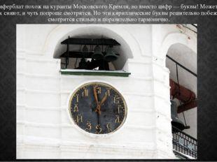 По виду циферблат похож на куранты Московского Кремля, но вместо цифр — буквы