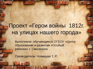 Проект «Герои войны 1812г. на улицах нашего города» Выполняли:обучающиеся О