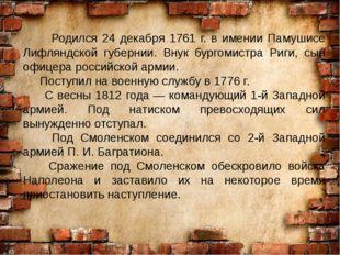 Родился 24 декабря 1761 г. в имении Памушисе Лифляндской губернии. Внук бург