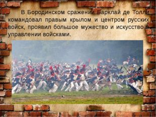 В Бородинском сражении Барклай де Толли командовал правым крылом и центром р