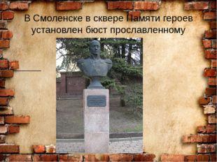 В Смоленске в сквере Памяти героев установлен бюст прославленному генералу.
