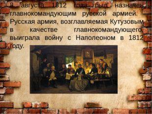8 августа 1812 года был назначен главнокомандующим русской армией. Русская ар