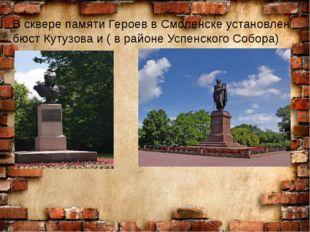 В сквере памяти Героев в Смоленске установлен бюст Кутузова и ( в районе Ус