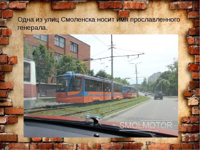 Одна из улиц Смоленска носит имя прославленного генерала.