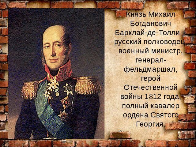 Князь Михаил Богданович Барклай-де-Толли – русский полководец, военный минис...
