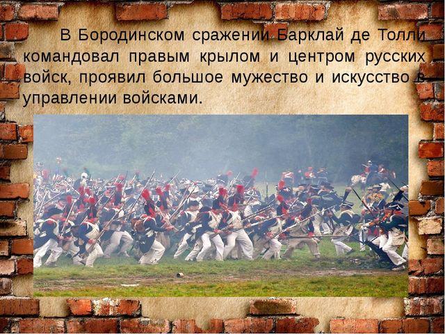 В Бородинском сражении Барклай де Толли командовал правым крылом и центром р...