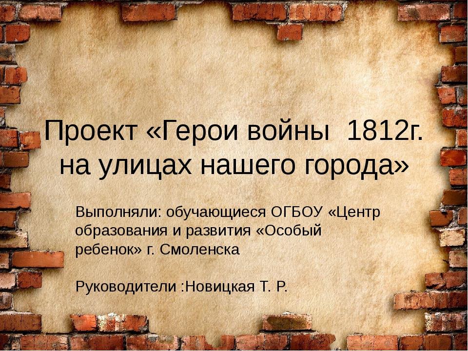 Проект «Герои войны 1812г. на улицах нашего города» Выполняли:обучающиеся О...