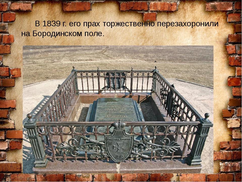 В 1839 г. его прах торжественно перезахоронили на Бородинском поле.
