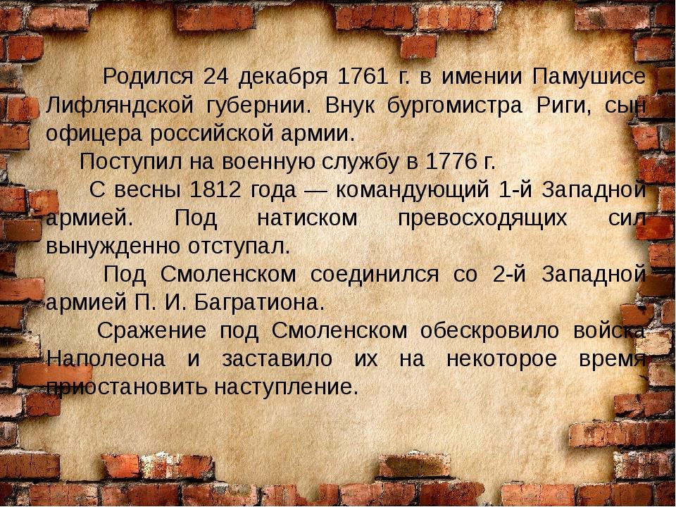 Родился 24 декабря 1761 г. в имении Памушисе Лифляндской губернии. Внук бург...