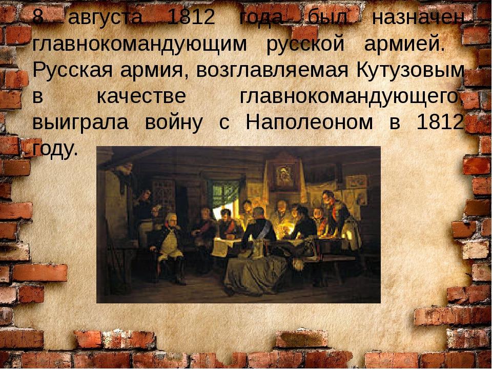 8 августа 1812 года был назначен главнокомандующим русской армией. Русская ар...