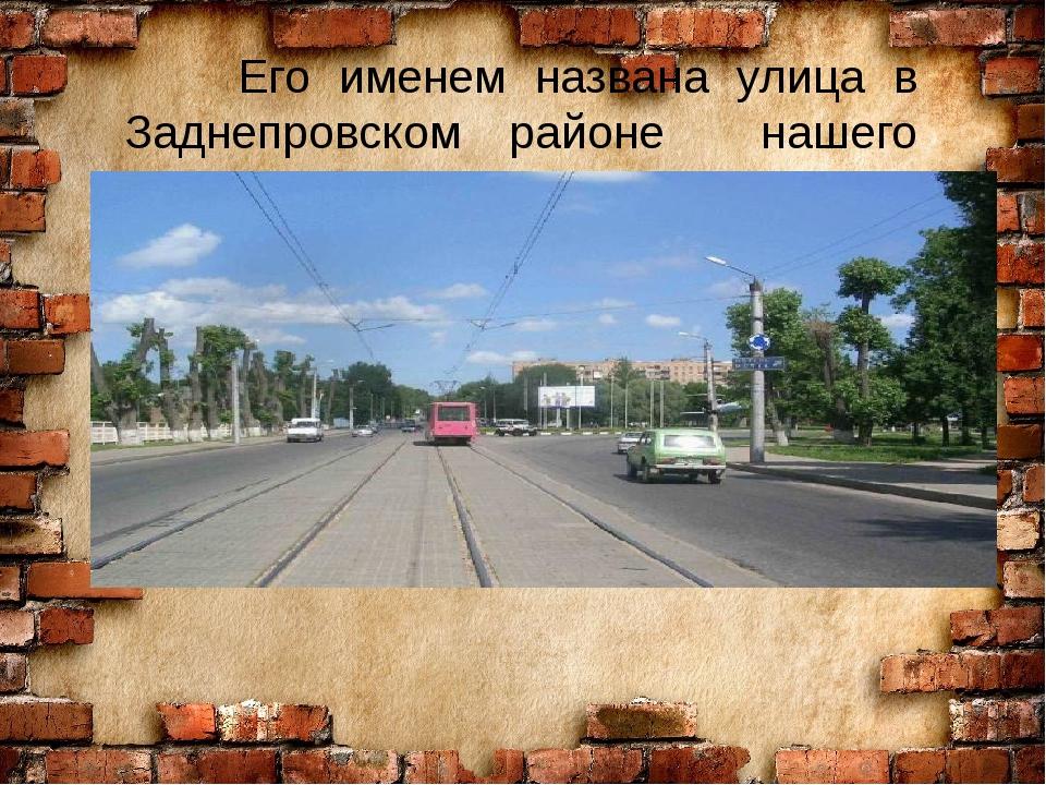 Его именем названа улица в Заднепровском районе нашего города.