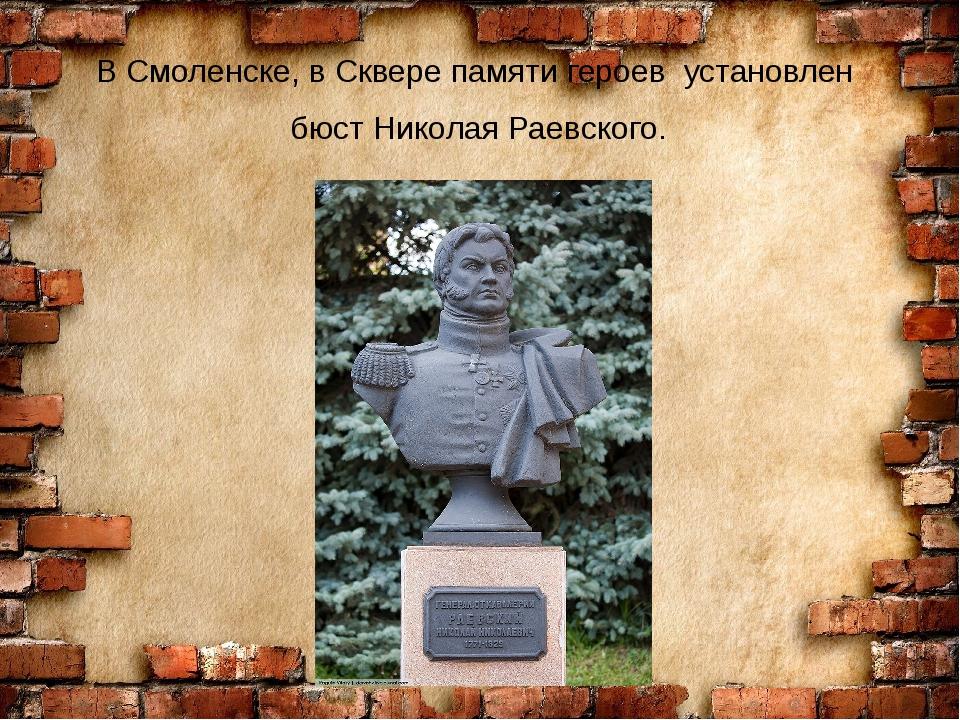 В Смоленске, в Сквере памяти героев установлен бюст Николая Раевского.
