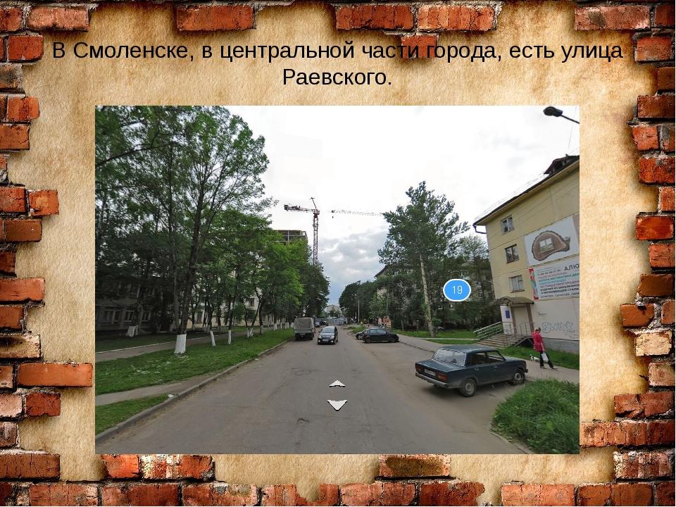 В Смоленске, в центральной части города, есть улица Раевского.