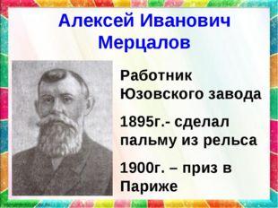 Алексей Иванович Мерцалов Работник Юзовского завода 1895г.- сделал пальму из