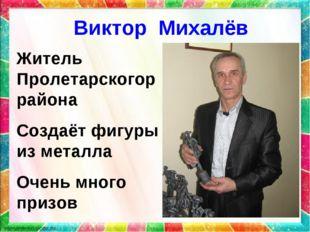 Виктор Михалёв Житель Пролетарскогоррайона Создаёт фигуры из металла Очень мн