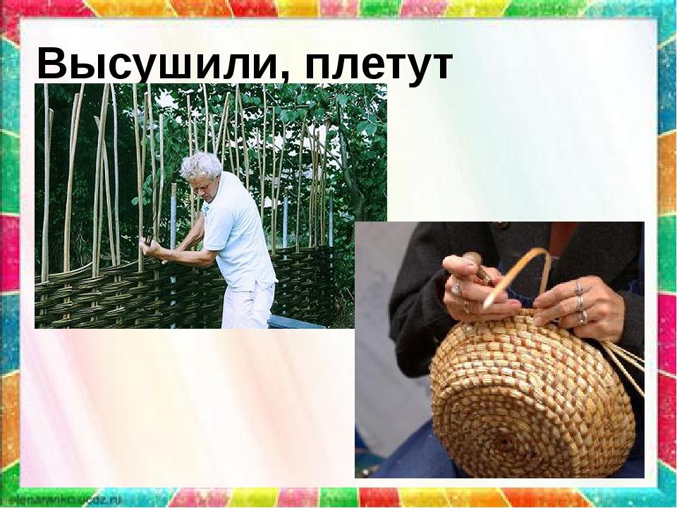 Высушили, плетут