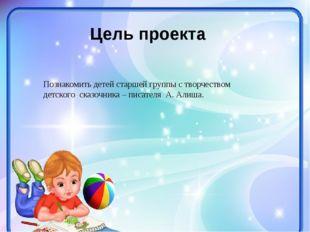 Цель проекта Познакомить детей старшей группы с творчеством детского сказочни