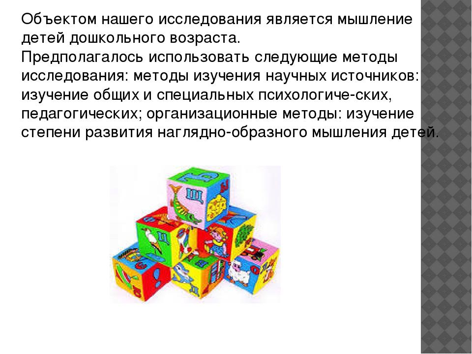 Объектом нашего исследования является мышление детей дошкольного возраста. Пр...
