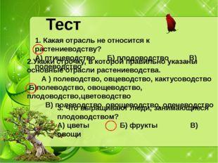 Тест 1. Какая отрасль не относится к растениеводству? А) птицеводство Б) плод