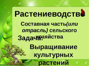 Растениеводство Составная часть(или отрасль) сельского хозяйства Выращивание