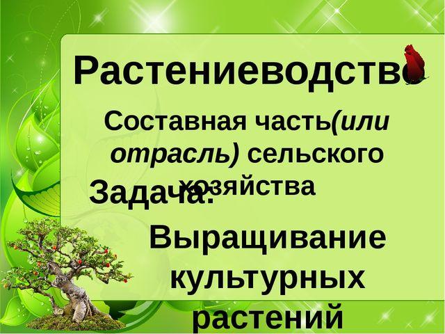 Растениеводство Составная часть(или отрасль) сельского хозяйства Выращивание...
