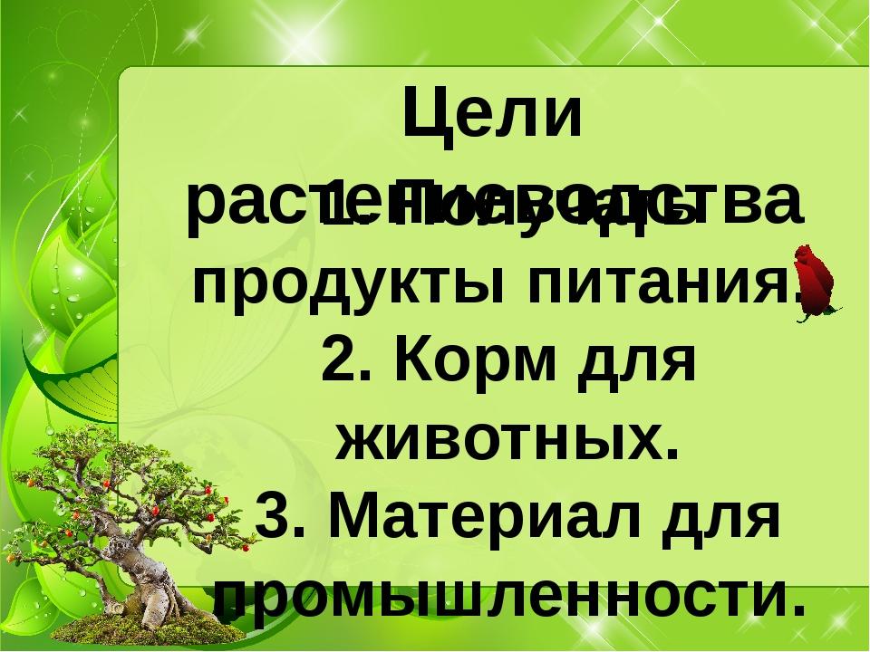 Цели растениеводства 1. Получать продукты питания. 2. Корм для животных. 3. М...