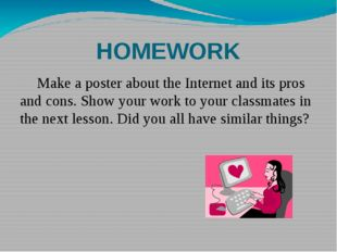 HOMEWORK 	Make a poster about the Internet and its pros and cons. Show your w