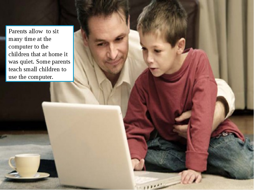 Parents allow to sit many time at the computer to the children that at home...