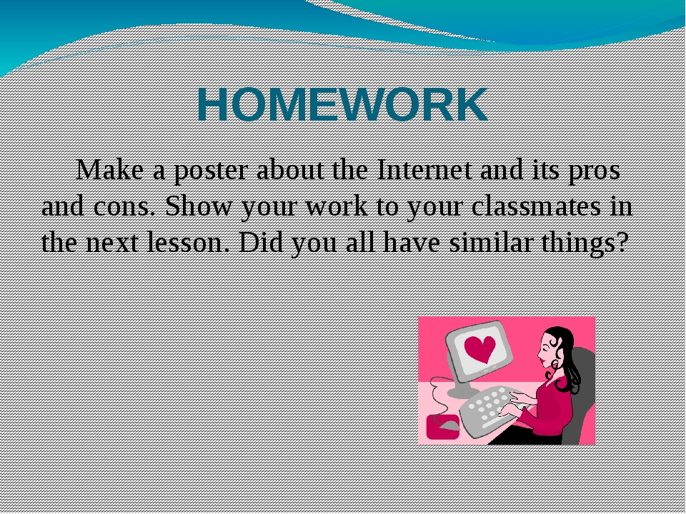HOMEWORK 	Make a poster about the Internet and its pros and cons. Show your w...