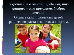 Укрепление в сознании ребенка, что фитнес – это прекрасный образ жизни. Очень