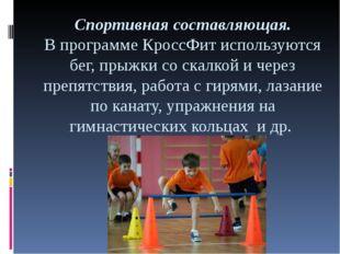 Спортивная составляющая. В программе КроссФит используются бег, прыжки со ска