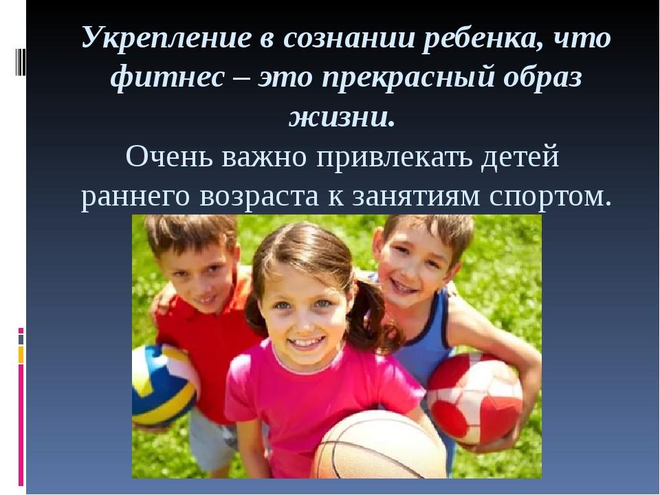 Укрепление в сознании ребенка, что фитнес – это прекрасный образ жизни. Очень...