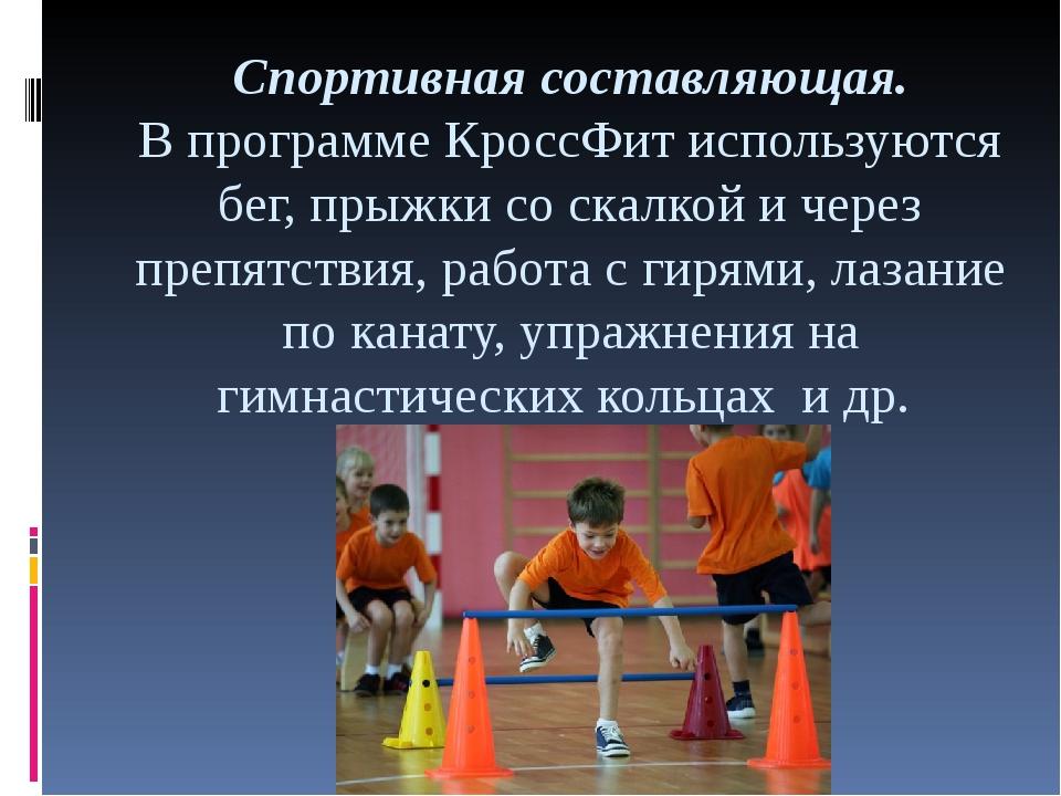 Спортивная составляющая. В программе КроссФит используются бег, прыжки со ска...