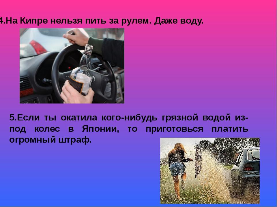 4.На Кипре нельзя пить за рулем. Даже воду. 5.Если ты окатила кого-нибудь гря...