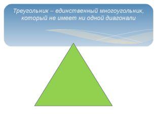 Треугольник – единственный многоугольник, который не имеет ни одной диагонали